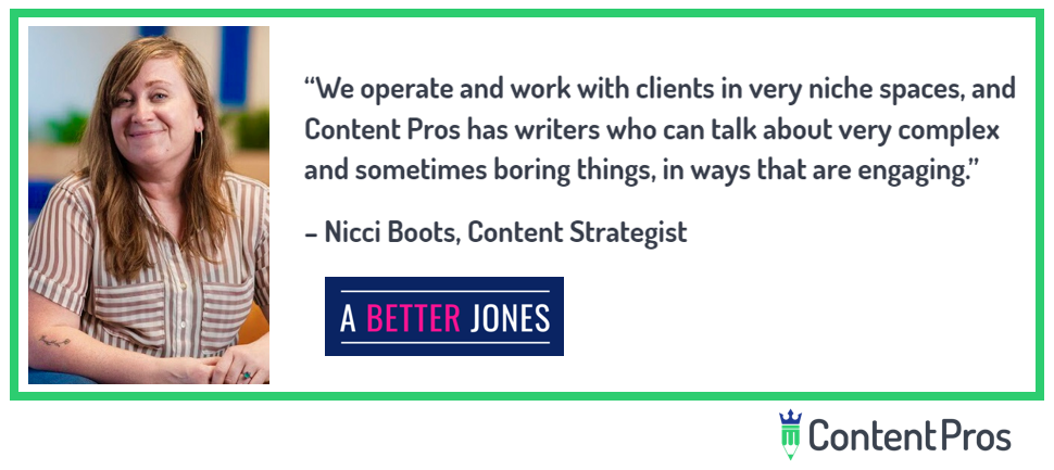 """We operate and work with clients in very niche spaces, and Content Pros manages to find writers who can talk about very complex and sometimes boring things, in ways that are engaging."" Nicci Boots, Content Strategist."