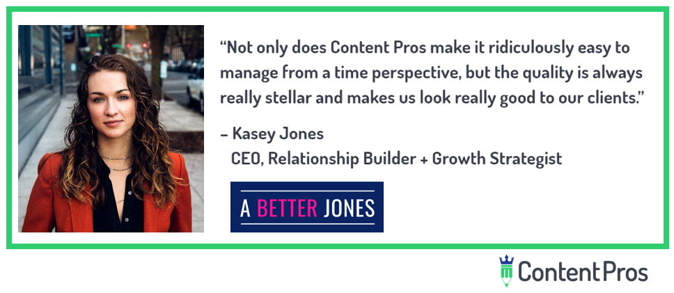 """Not only does Content Pros make it ridiculously easy to manage from a time perspective, but the quality is always really stellar and makes us look really good to our clients."" Kasey Jones, CEO"