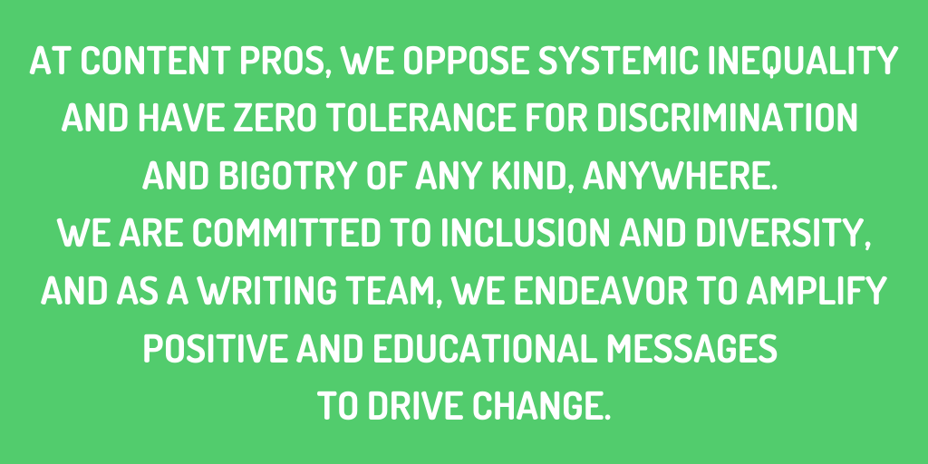 At Content Pros, we oppose systemic inequality and have zero tolerance for discrimination and bigotry of any kind, anywhere. We are committed to inclusion and diversity, and as a writing team, we endeavor to amplify positive and educational messages to drive change.